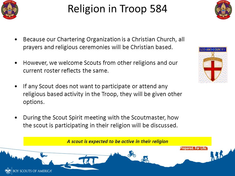 Because our Chartering Organization is a Christian Church, all prayers and religious ceremonies will be Christian based. However, we welcome Scouts fr