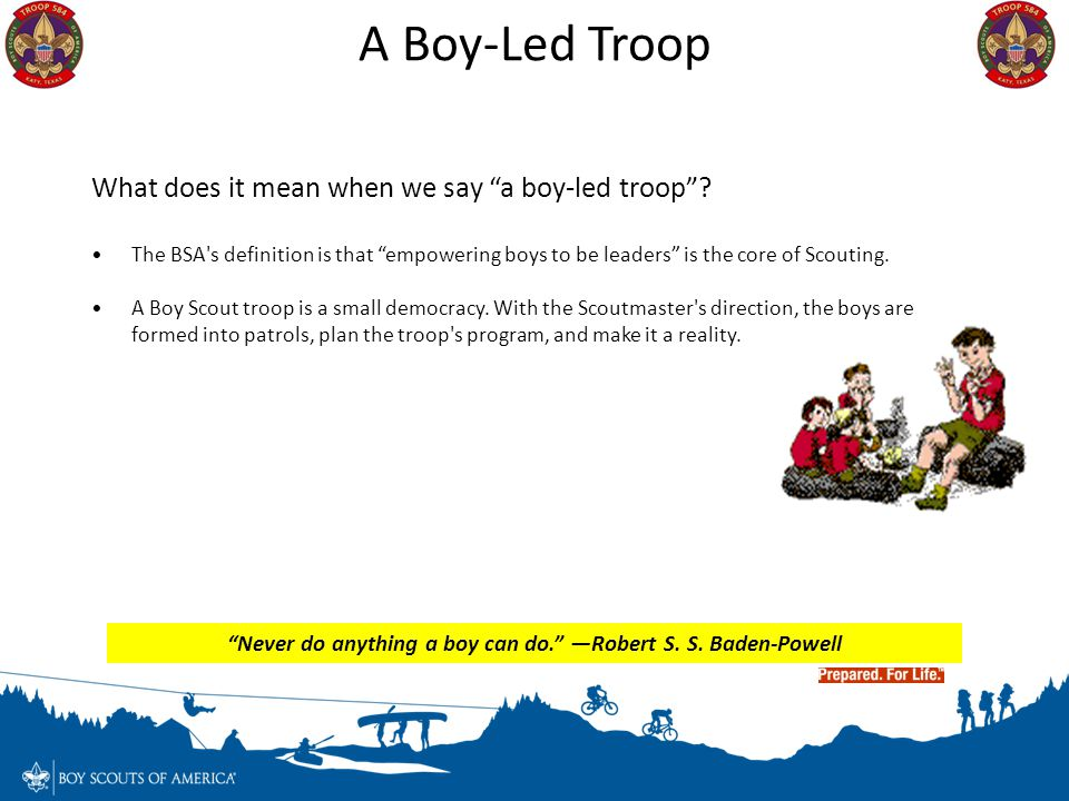 """A Boy-Led Troop What does it mean when we say """"a boy-led troop""""? The BSA's definition is that """"empowering boys to be leaders"""" is the core of Scouting."""