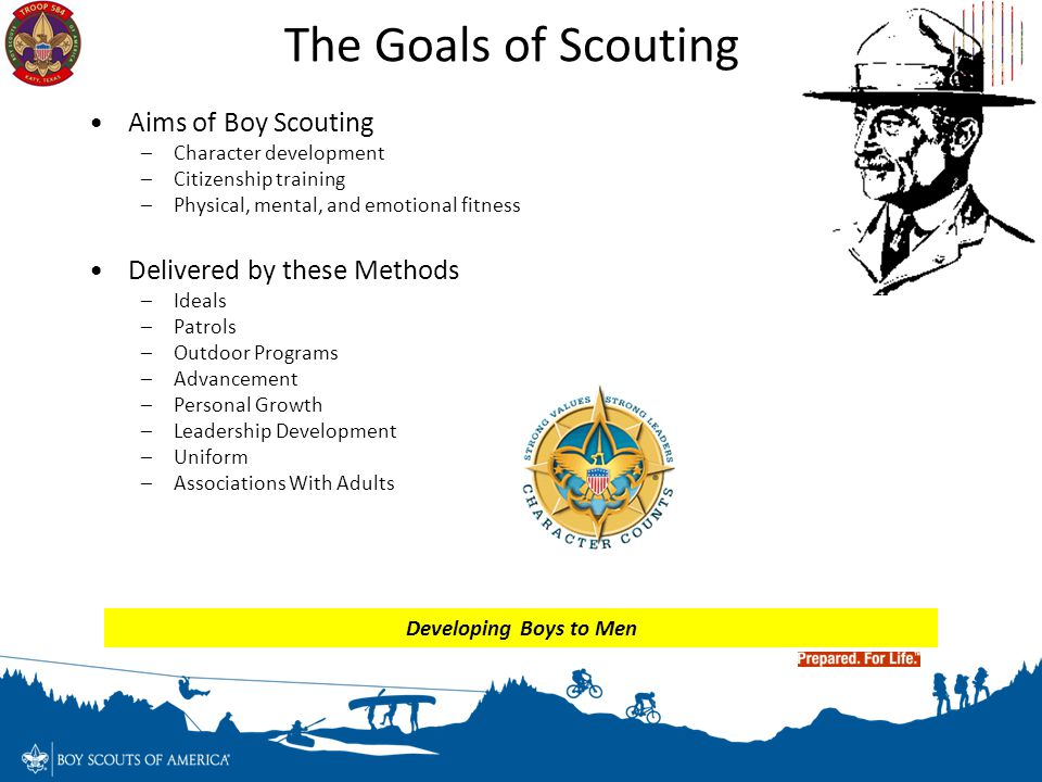 The Goals of Scouting Aims of Boy Scouting –Character development –Citizenship training –Physical, mental, and emotional fitness Delivered by these Me