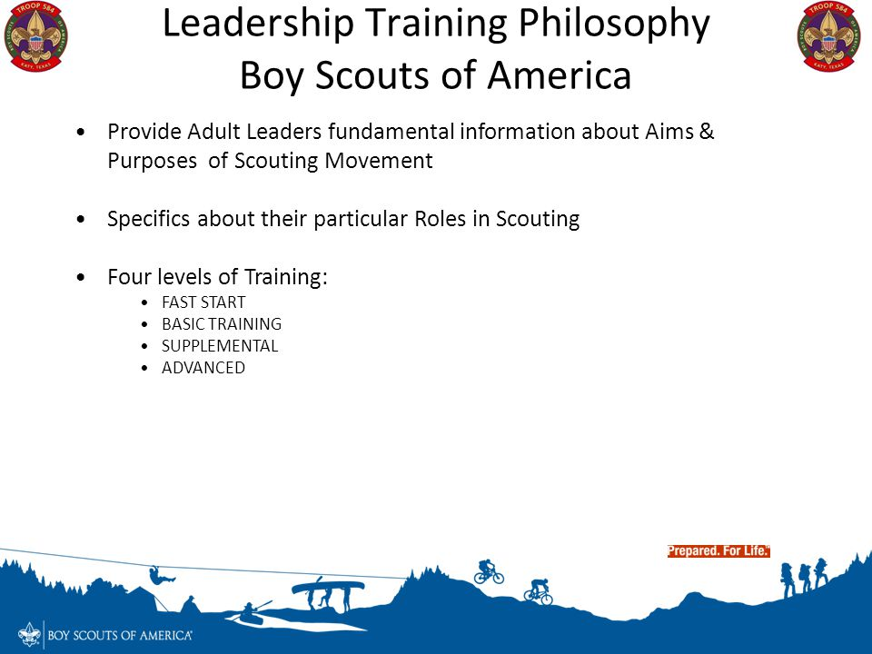Leadership Training Philosophy Boy Scouts of America Provide Adult Leaders fundamental information about Aims & Purposes of Scouting Movement Specific