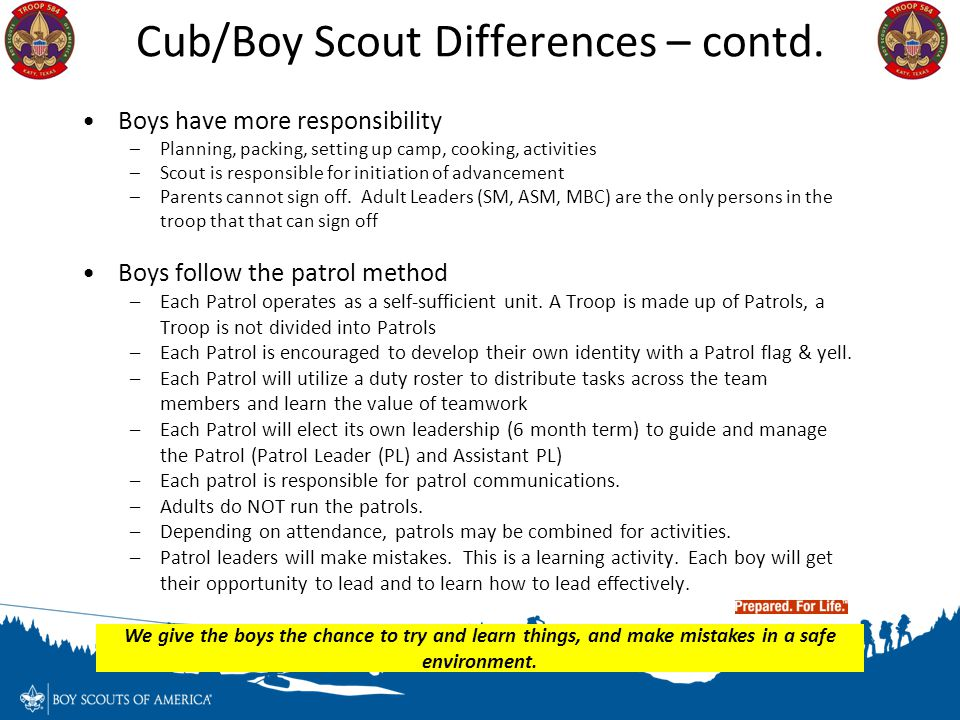 Cub/Boy Scout Differences – contd. Boys have more responsibility –Planning, packing, setting up camp, cooking, activities –Scout is responsible for in