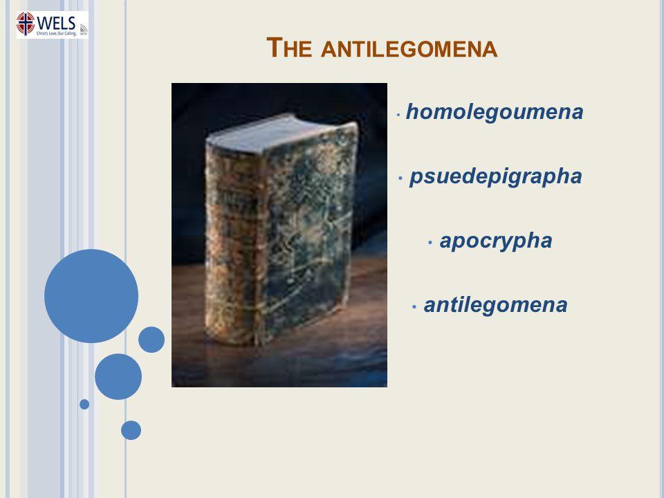 T HE ANTILEGOMENA homolegoumena psuedepigrapha apocrypha antilegomena