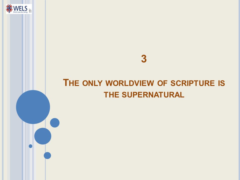 3 T HE ONLY WORLDVIEW OF SCRIPTURE IS THE SUPERNATURAL