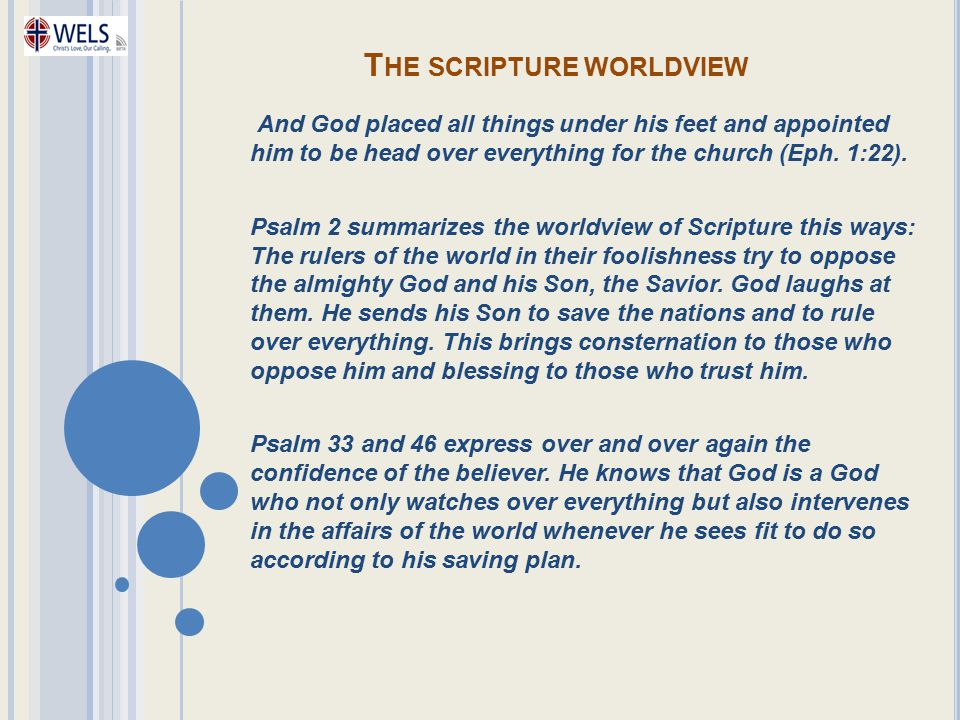 T HE SCRIPTURE WORLDVIEW And God placed all things under his feet and appointed him to be head over everything for the church (Eph. 1:22). Psalm 2 sum