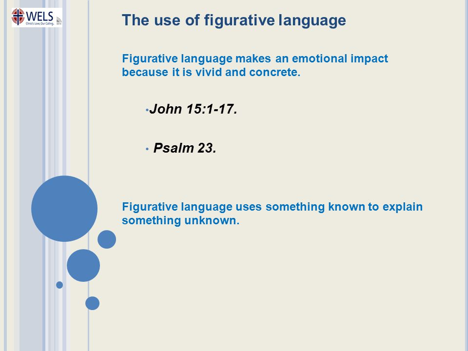 The use of figurative language Figurative language makes an emotional impact because it is vivid and concrete. John 15:1-17. Psalm 23. Figurative lang