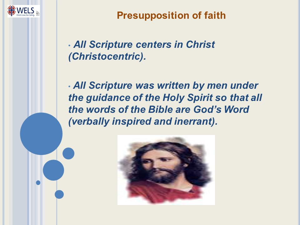 Presupposition of faith All Scripture centers in Christ (Christocentric). All Scripture was written by men under the guidance of the Holy Spirit so th