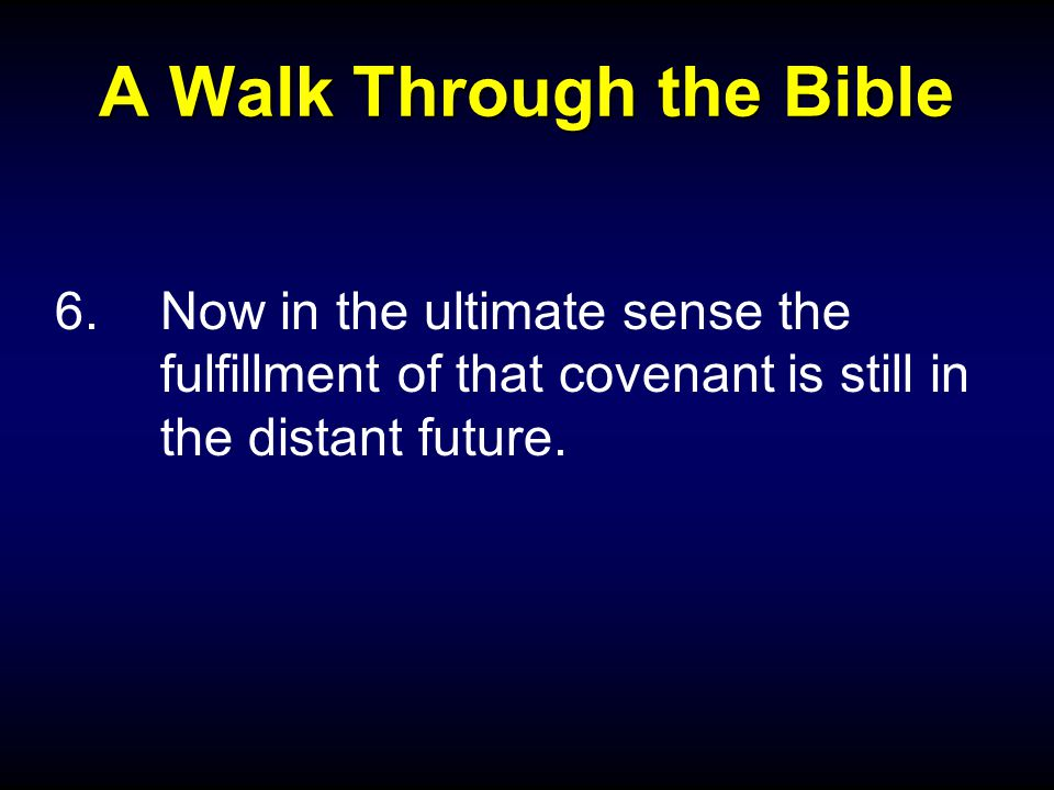 A Walk Through the Bible 6.Now in the ultimate sense the fulfillment of that covenant is still in the distant future.