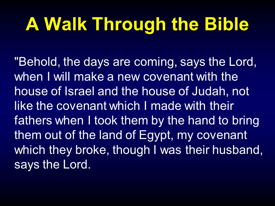 A Walk Through the Bible Behold, the days are coming, says the Lord, when I will make a new covenant with the house of Israel and the house of Judah, not like the covenant which I made with their fathers when I took them by the hand to bring them out of the land of Egypt, my covenant which they broke, though I was their husband, says the Lord.