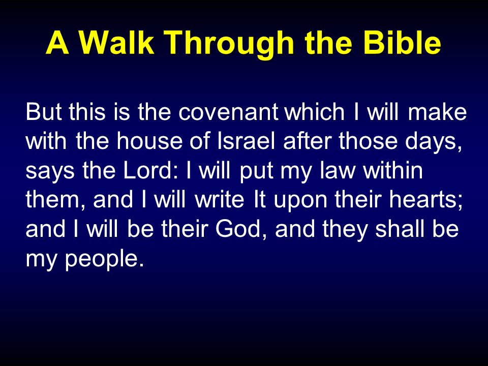 A Walk Through the Bible But this is the covenant which I will make with the house of Israel after those days, says the Lord: I will put my law within them, and I will write It upon their hearts; and I will be their God, and they shall be my people.