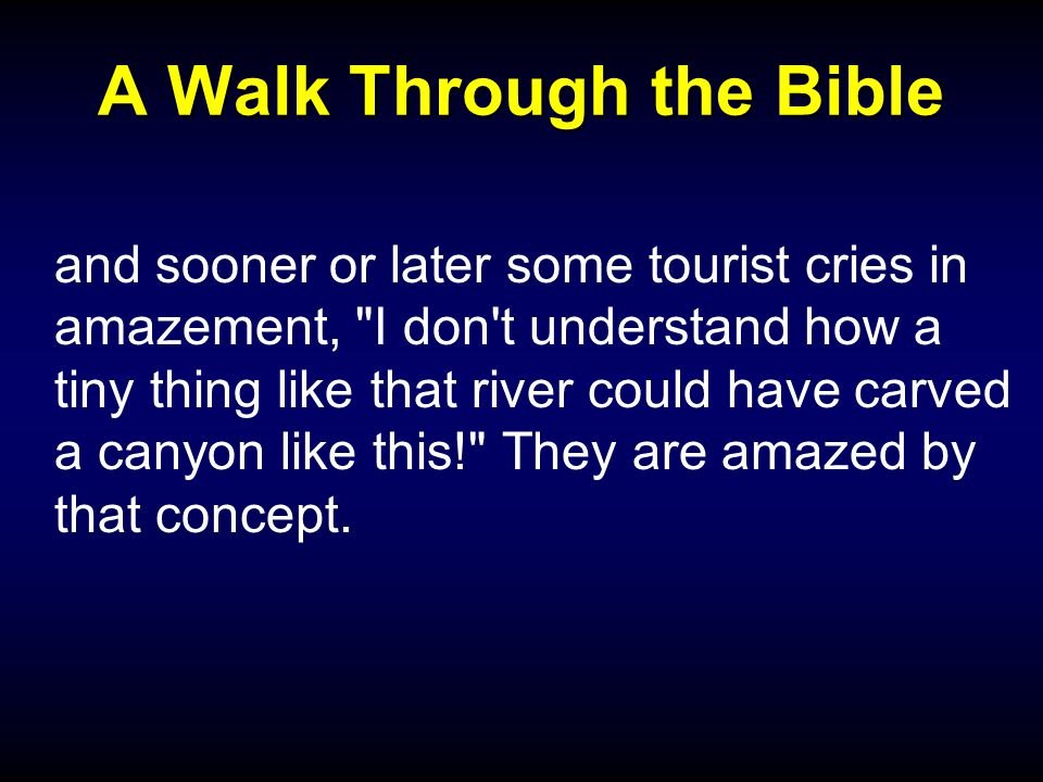 A Walk Through the Bible and sooner or later some tourist cries in amazement, I don t understand how a tiny thing like that river could have carved a canyon like this! They are amazed by that concept.