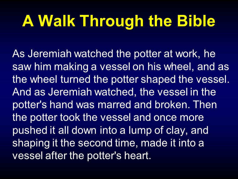 A Walk Through the Bible As Jeremiah watched the potter at work, he saw him making a vessel on his wheel, and as the wheel turned the potter shaped the vessel.