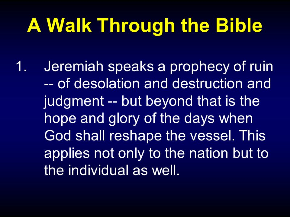 A Walk Through the Bible 1.Jeremiah speaks a prophecy of ruin -- of desolation and destruction and judgment -- but beyond that is the hope and glory of the days when God shall reshape the vessel.