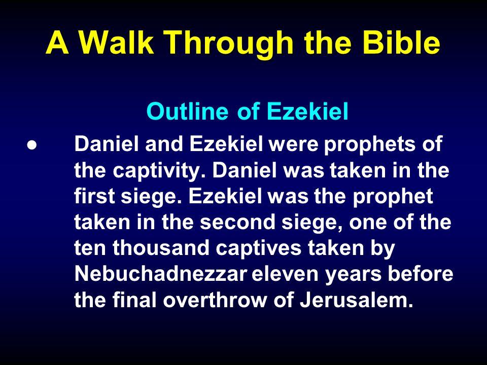 A Walk Through the Bible Outline of Ezekiel ●Daniel and Ezekiel were prophets of the captivity.