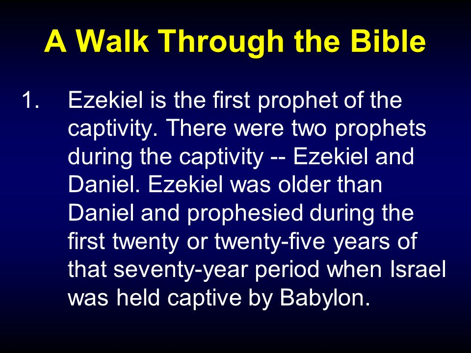 A Walk Through the Bible 1.Ezekiel is the first prophet of the captivity.