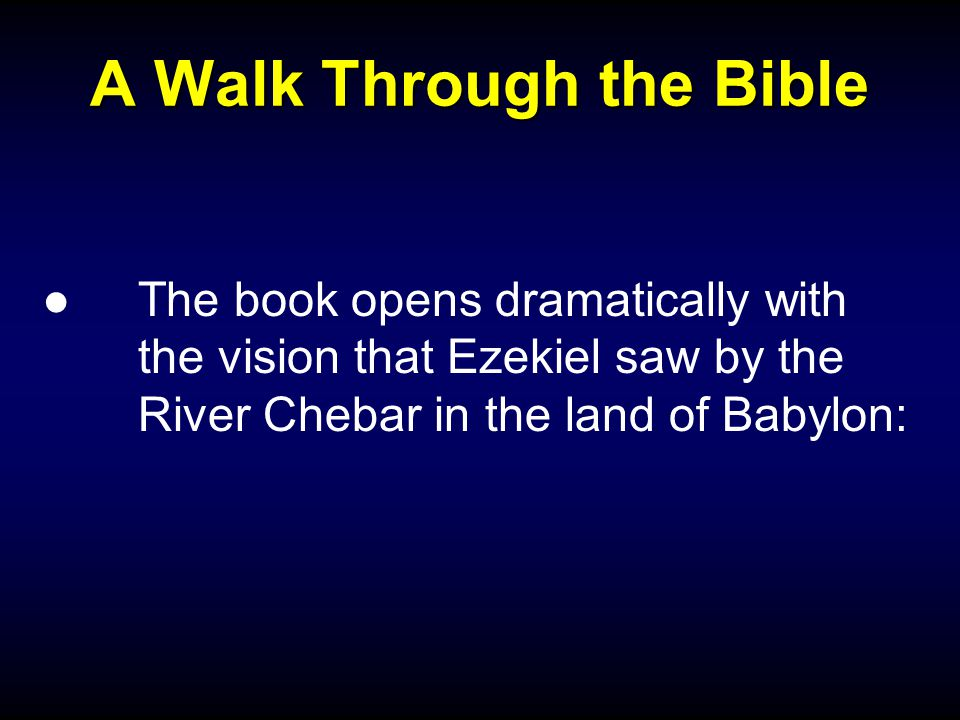 A Walk Through the Bible ●The book opens dramatically with the vision that Ezekiel saw by the River Chebar in the land of Babylon: