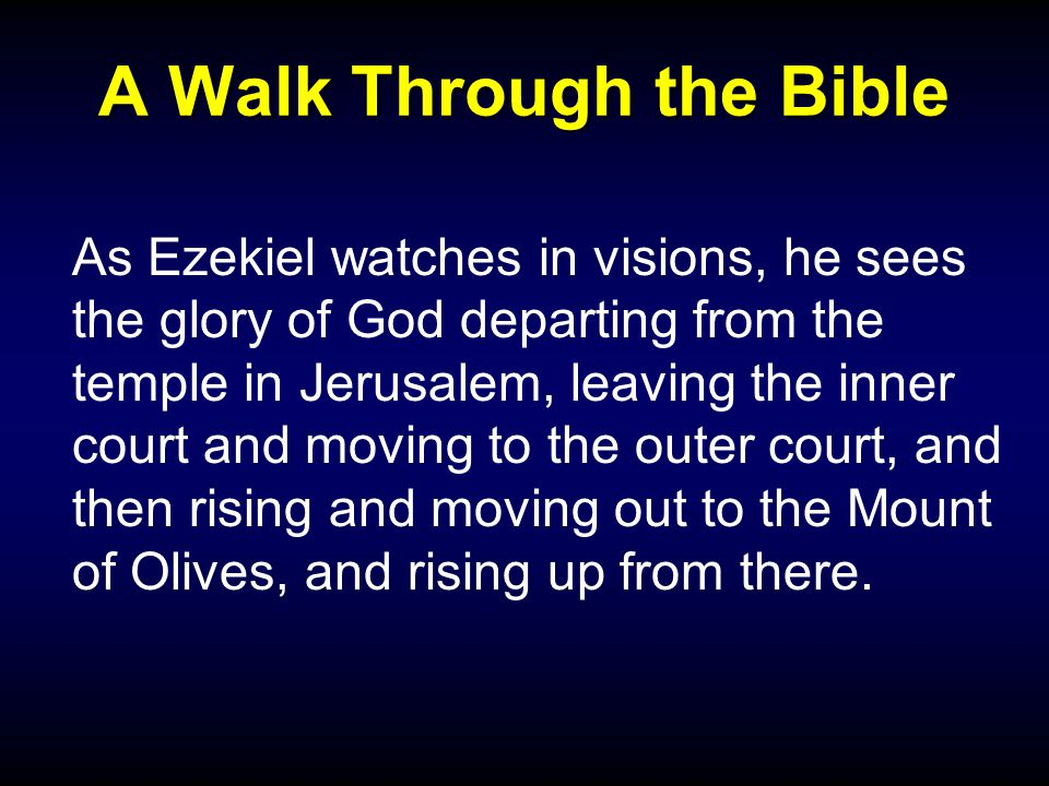 A Walk Through the Bible As Ezekiel watches in visions, he sees the glory of God departing from the temple in Jerusalem, leaving the inner court and moving to the outer court, and then rising and moving out to the Mount of Olives, and rising up from there.