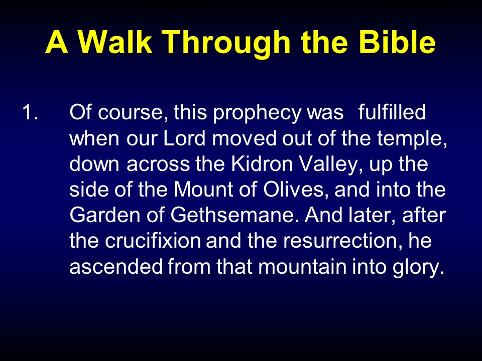 A Walk Through the Bible 1.Of course, this prophecy was fulfilled when our Lord moved out of the temple, down across the Kidron Valley, up the side of the Mount of Olives, and into the Garden of Gethsemane.