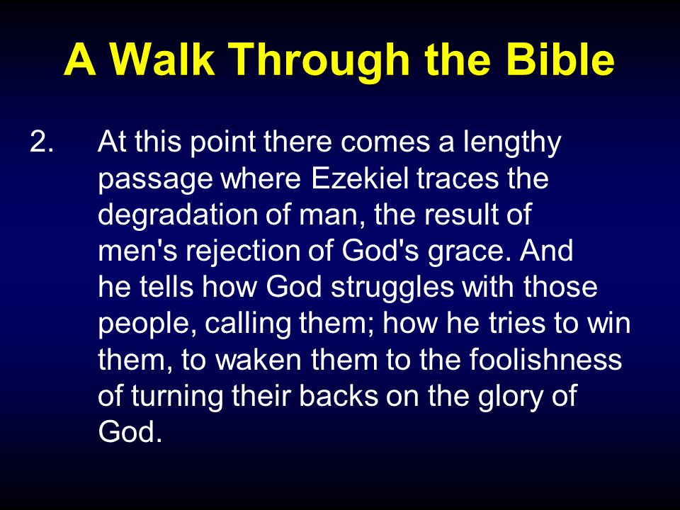 A Walk Through the Bible 2.At this point there comes a lengthy passage where Ezekiel traces the degradation of man, the result of men s rejection of God s grace.