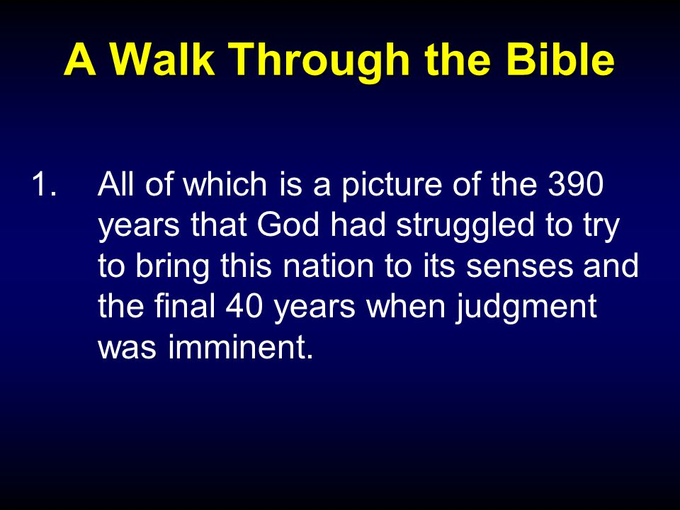 A Walk Through the Bible 1.All of which is a picture of the 390 years that God had struggled to try to bring this nation to its senses and the final 40 years when judgment was imminent.