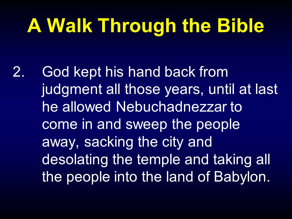 A Walk Through the Bible 2.God kept his hand back from judgment all those years, until at last he allowed Nebuchadnezzar to come in and sweep the people away, sacking the city and desolating the temple and taking all the people into the land of Babylon.