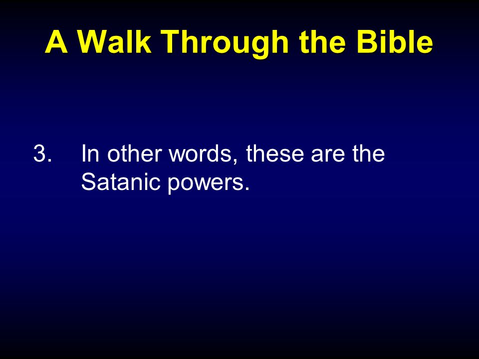A Walk Through the Bible 3.In other words, these are the Satanic powers.