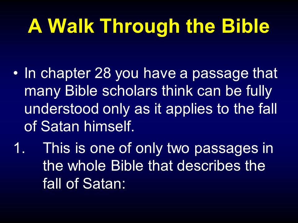 A Walk Through the Bible In chapter 28 you have a passage that many Bible scholars think can be fully understood only as it applies to the fall of Satan himself.