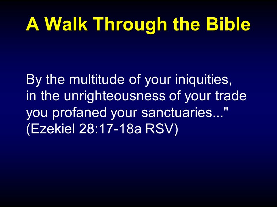 A Walk Through the Bible By the multitude of your iniquities, in the unrighteousness of your trade you profaned your sanctuaries... (Ezekiel 28:17-18a RSV)
