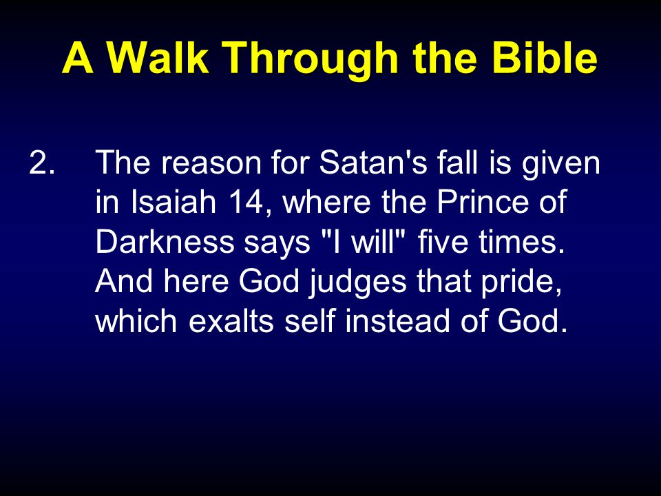A Walk Through the Bible 2.The reason for Satan s fall is given in Isaiah 14, where the Prince of Darkness says I will five times.