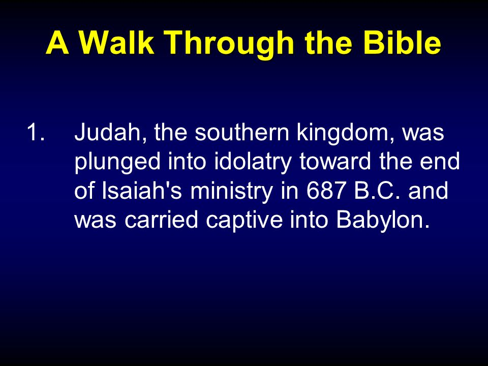 A Walk Through the Bible 1.Judah, the southern kingdom, was plunged into idolatry toward the end of Isaiah s ministry in 687 B.C.