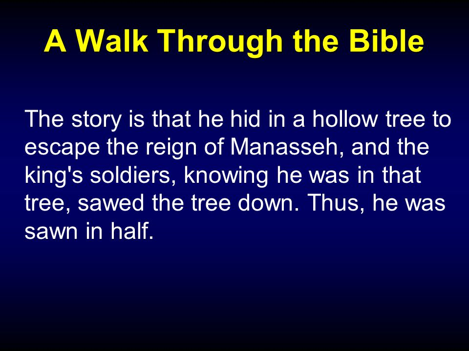 A Walk Through the Bible The story is that he hid in a hollow tree to escape the reign of Manasseh, and the king s soldiers, knowing he was in that tree, sawed the tree down.