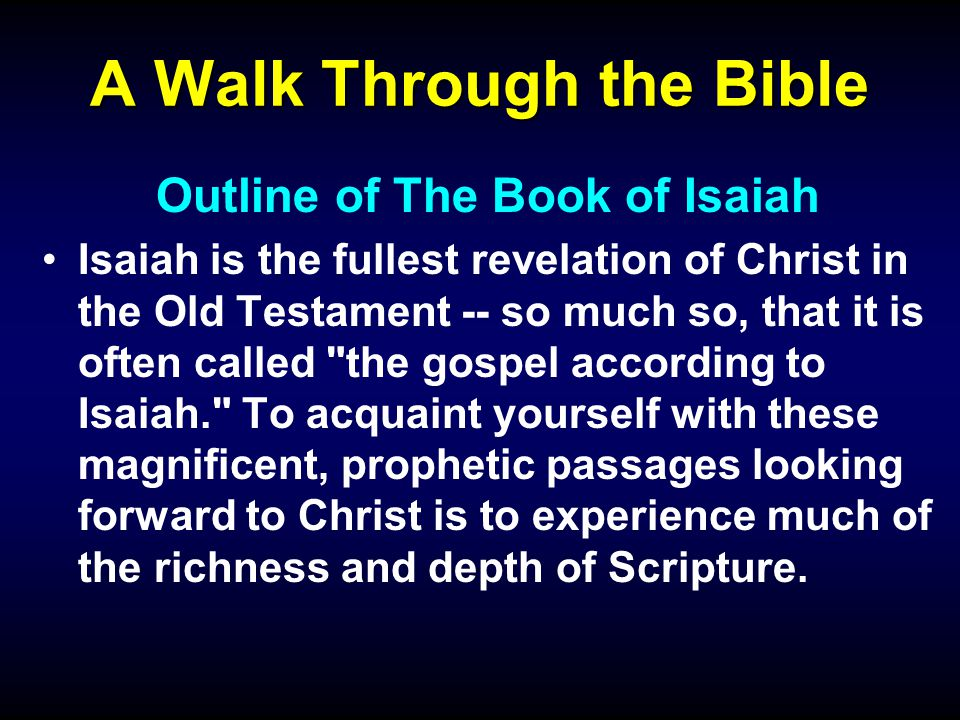 A Walk Through the Bible Outline of The Book of Isaiah Isaiah is the fullest revelation of Christ in the Old Testament -- so much so, that it is often called the gospel according to Isaiah. To acquaint yourself with these magnificent, prophetic passages looking forward to Christ is to experience much of the richness and depth of Scripture.