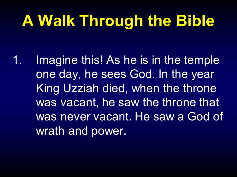 A Walk Through the Bible 1.Imagine this. As he is in the temple one day, he sees God.