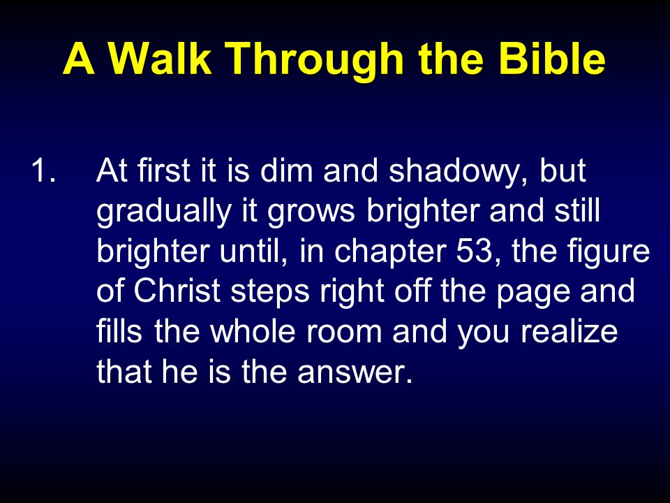 A Walk Through the Bible 1.At first it is dim and shadowy, but gradually it grows brighter and still brighter until, in chapter 53, the figure of Christ steps right off the page and fills the whole room and you realize that he is the answer.