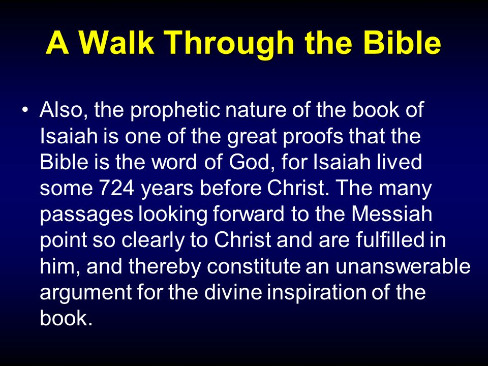 A Walk Through the Bible Also, the prophetic nature of the book of Isaiah is one of the great proofs that the Bible is the word of God, for Isaiah lived some 724 years before Christ.