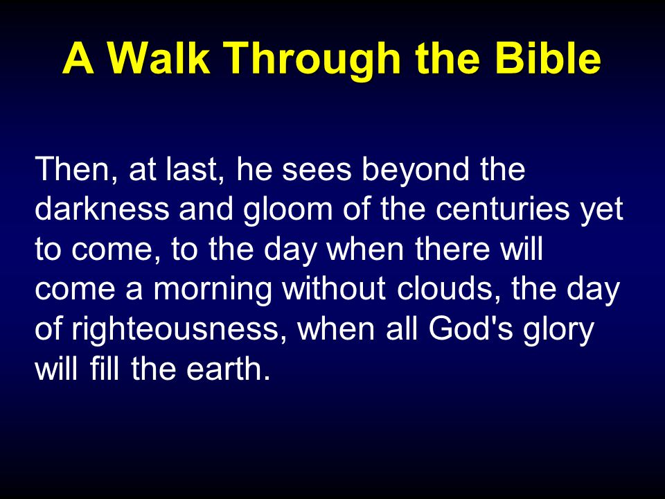 A Walk Through the Bible Then, at last, he sees beyond the darkness and gloom of the centuries yet to come, to the day when there will come a morning without clouds, the day of righteousness, when all God s glory will fill the earth.