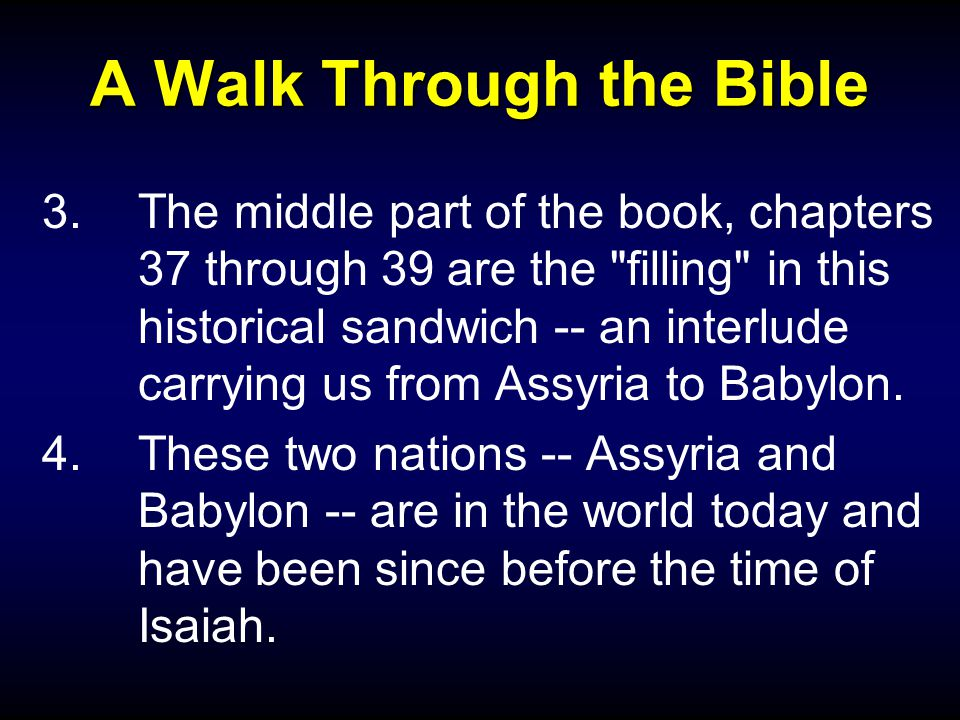 A Walk Through the Bible 3.The middle part of the book, chapters 37 through 39 are the filling in this historical sandwich -- an interlude carrying us from Assyria to Babylon.