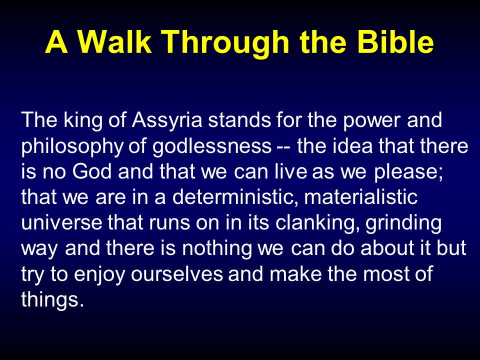 A Walk Through the Bible The king of Assyria stands for the power and philosophy of godlessness -- the idea that there is no God and that we can live as we please; that we are in a deterministic, materialistic universe that runs on in its clanking, grinding way and there is nothing we can do about it but try to enjoy ourselves and make the most of things.