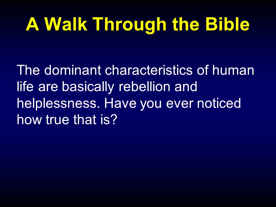 A Walk Through the Bible The dominant characteristics of human life are basically rebellion and helplessness.