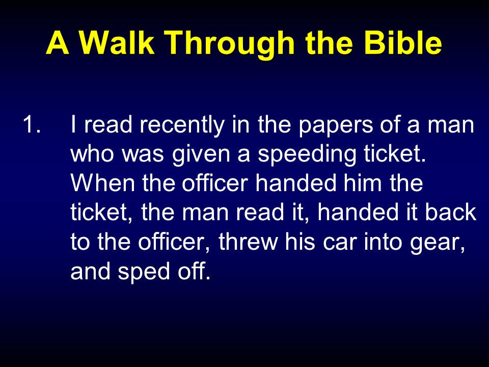 A Walk Through the Bible 1.I read recently in the papers of a man who was given a speeding ticket.