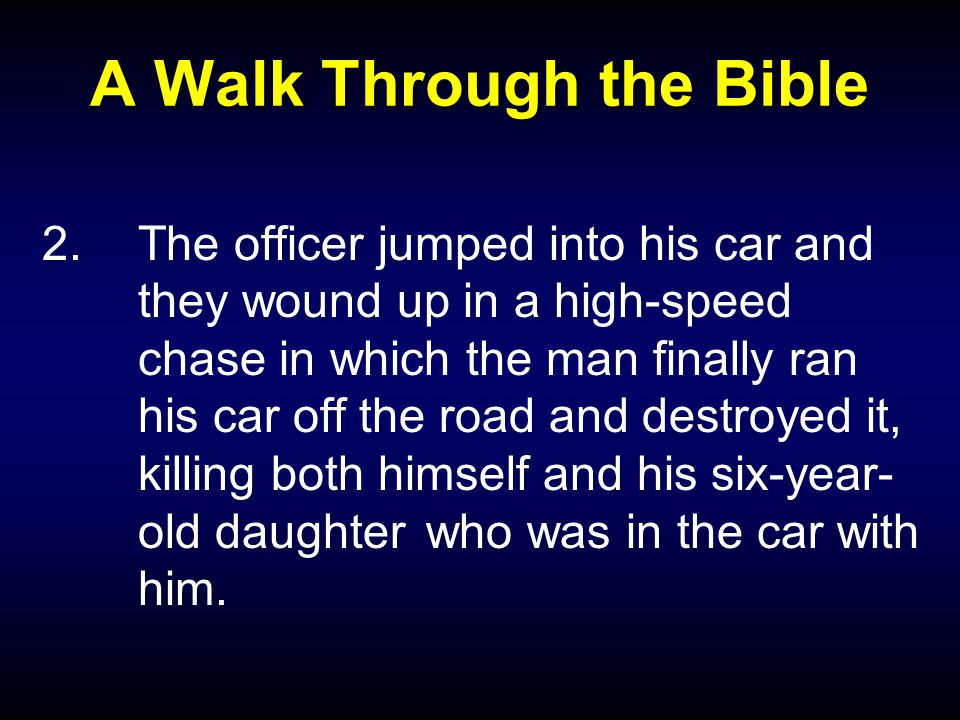 A Walk Through the Bible 2.The officer jumped into his car and they wound up in a high-speed chase in which the man finally ran his car off the road and destroyed it, killing both himself and his six-year- old daughter who was in the car with him.