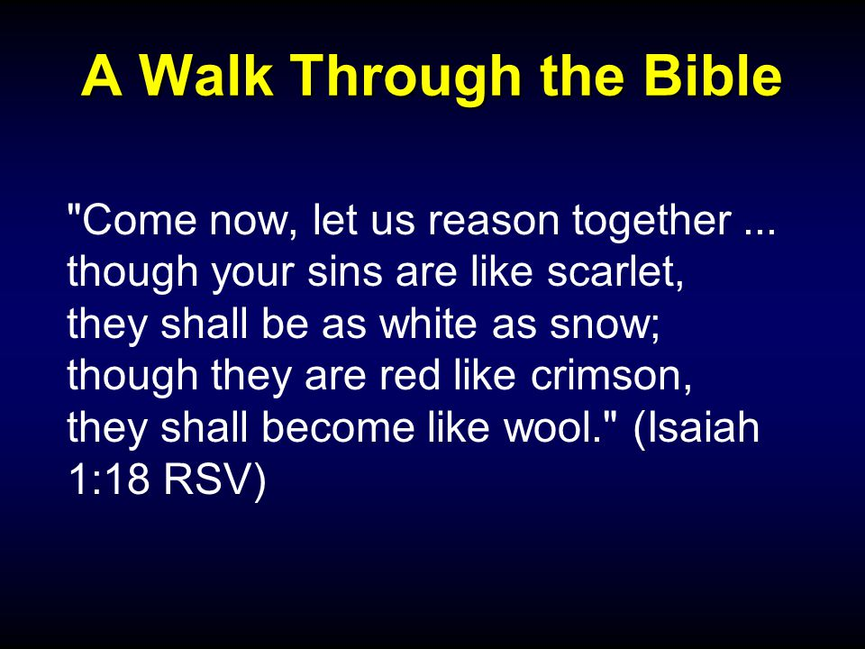 A Walk Through the Bible Come now, let us reason together...