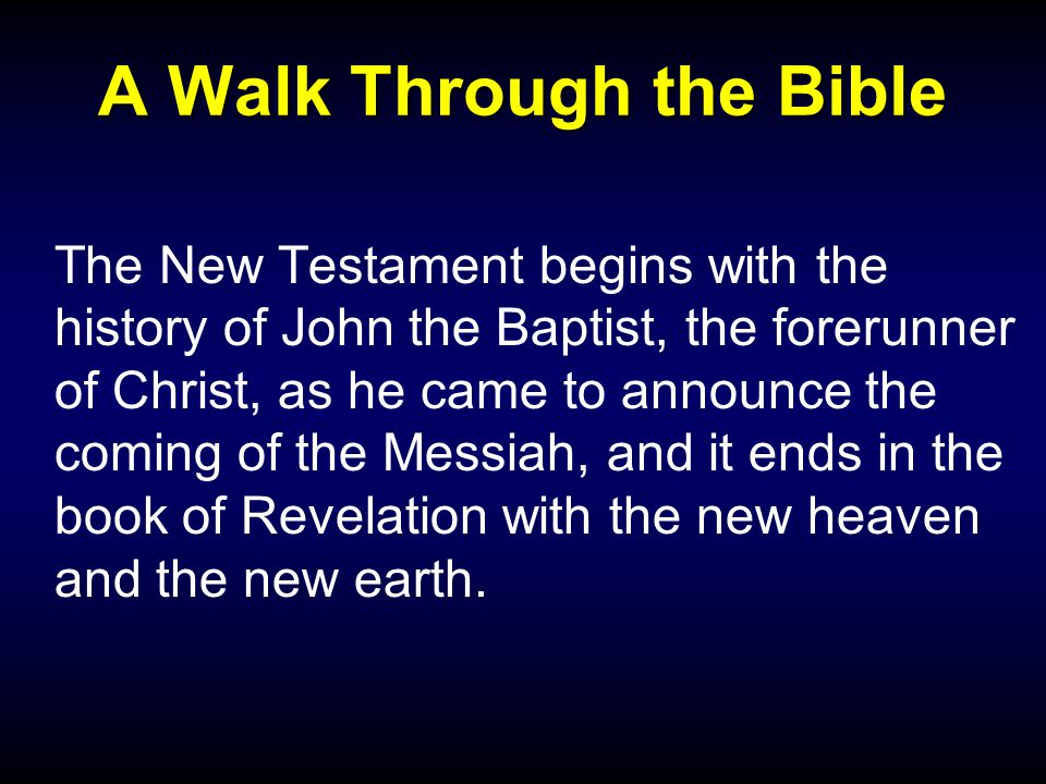 A Walk Through the Bible The New Testament begins with the history of John the Baptist, the forerunner of Christ, as he came to announce the coming of the Messiah, and it ends in the book of Revelation with the new heaven and the new earth.