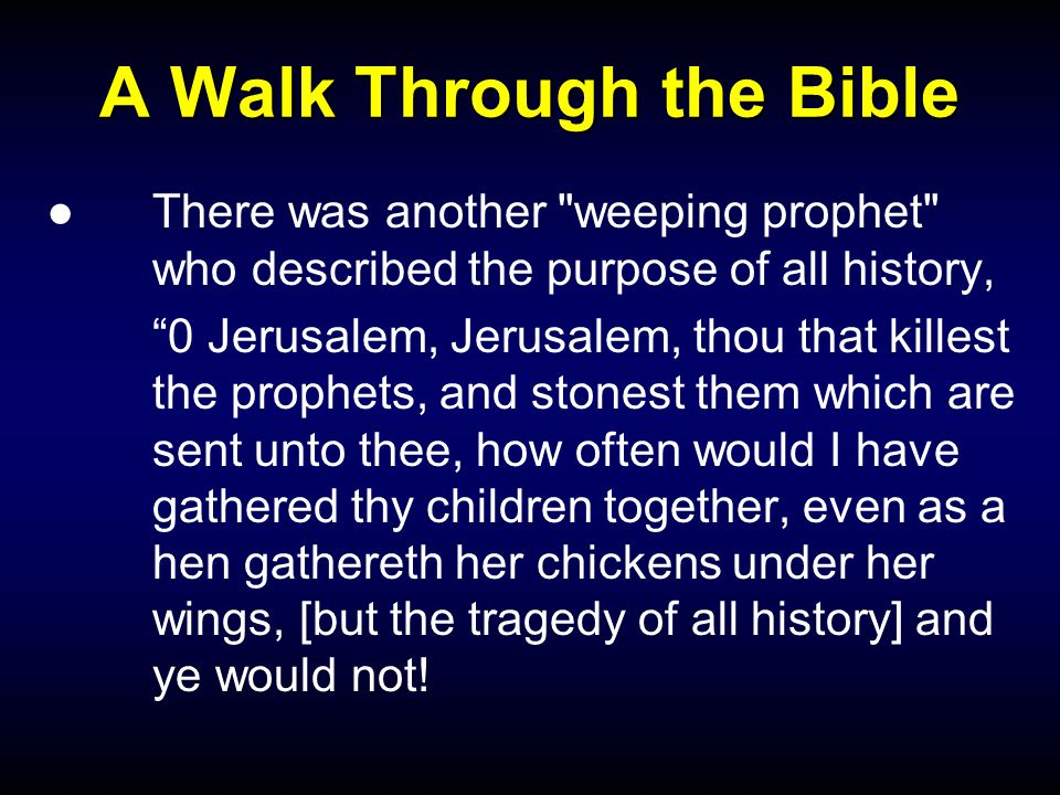 A Walk Through the Bible ●There was another weeping prophet who described the purpose of all history, 0 Jerusalem, Jerusalem, thou that killest the prophets, and stonest them which are sent unto thee, how often would I have gathered thy children together, even as a hen gathereth her chickens under her wings, [but the tragedy of all history] and ye would not!