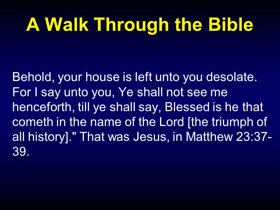 A Walk Through the Bible Behold, your house is left unto you desolate.