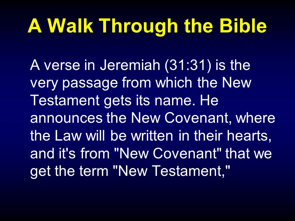 A Walk Through the Bible A verse in Jeremiah (31:31) is the very passage from which the New Testament gets its name.