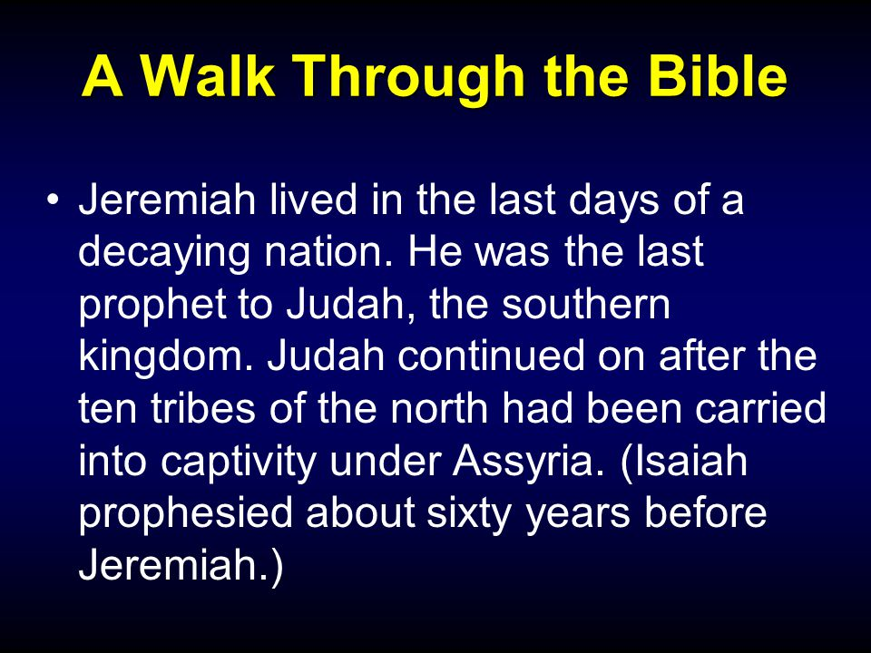 A Walk Through the Bible Jeremiah lived in the last days of a decaying nation.