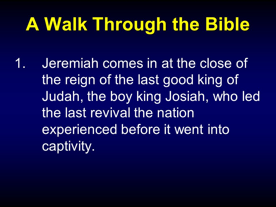 A Walk Through the Bible 1.Jeremiah comes in at the close of the reign of the last good king of Judah, the boy king Josiah, who led the last revival the nation experienced before it went into captivity.