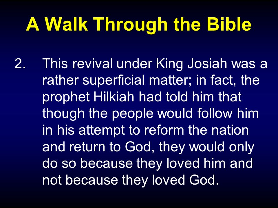 A Walk Through the Bible 2.This revival under King Josiah was a rather superficial matter; in fact, the prophet Hilkiah had told him that though the people would follow him in his attempt to reform the nation and return to God, they would only do so because they loved him and not because they loved God.
