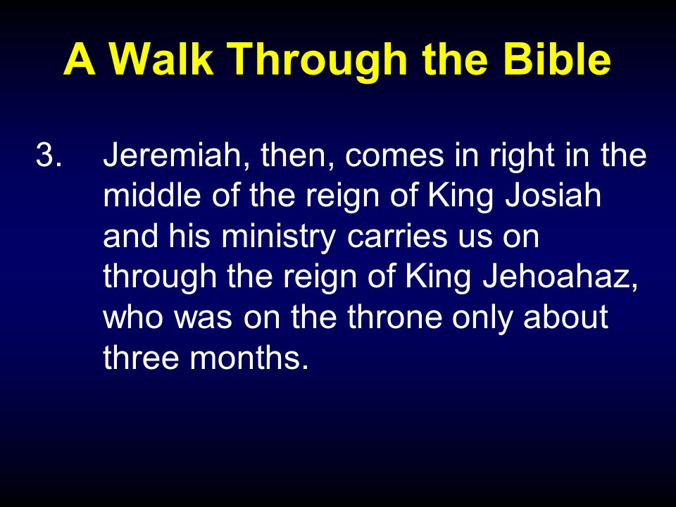 A Walk Through the Bible 3.Jeremiah, then, comes in right in the middle of the reign of King Josiah and his ministry carries us on through the reign of King Jehoahaz, who was on the throne only about three months.