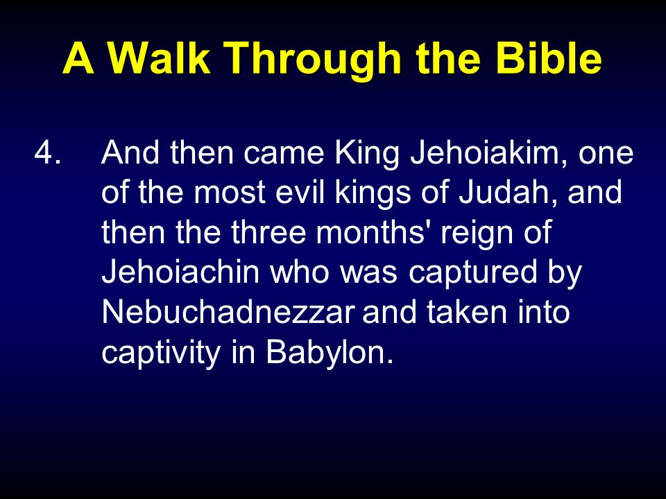 A Walk Through the Bible 4.And then came King Jehoiakim, one of the most evil kings of Judah, and then the three months reign of Jehoiachin who was captured by Nebuchadnezzar and taken into captivity in Babylon.